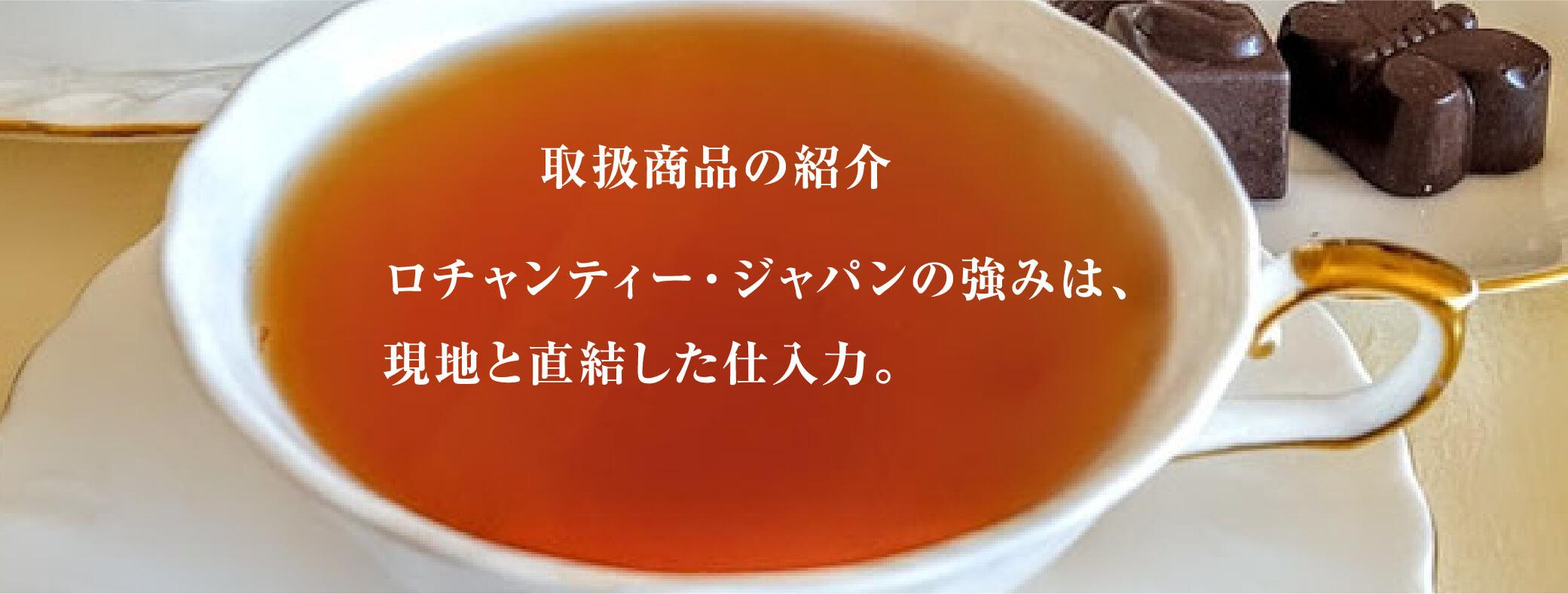 取扱商品の紹介 ロチャンティー・ジャパンの強みは、 現地と直結した仕入力。紅茶とチョコレートの写真